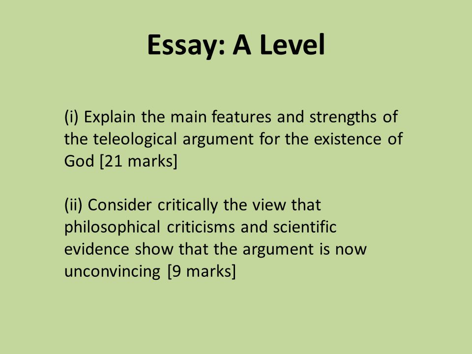 explain the teleological argument 25 marks The cosmological argument is the argument that the existence of the world or universe is strong evidence for the existence of a god who created it the existence of the universe, the argument claims, stands in need of explanation, and the only adequate explanation of its existence is that it was created by god.